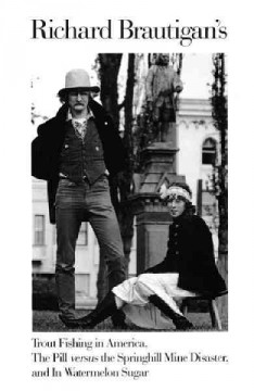 Richard Brautigan's Trout fishing in America ; The pill versus the Springhill mine disaster ; and, In watermelon sugar.