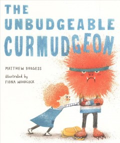 The unbudgeable curmudgeon / Matthew Burgess ; illustrated by Fiona Woodcock.