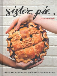Sister Pie : the recipes & stories of a big-hearted bakery in Detroit / Lisa Ludwinski ; photographs, E.E. Berger.