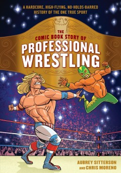 The comic book story of professional wrestling : a hardcore, high-flying, no-holds-barred history of the one true sport / Aubrey Sitterson and Chris Moreno.
