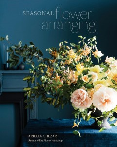 Seasonal flower arranging : fill your home with blooms, branches, and foraged materials all year round / Ariella Chezar with Julie Michaels ; photography by Erin Kunkel.