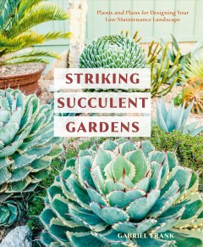 Striking succulent gardens : plants and plans for designing your low-maintenance landscape