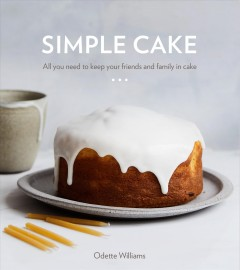 Simple cake : all you need to keep your friends and family in cake : 10 cakes, 15 toppings, 30 cake-worthy moments / Odette Williams ; photography by Nicole Franzen.