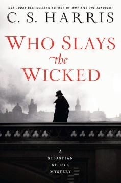 Who slays the wicked a Sebastian St. Cyr mystery / C. S. Harris.