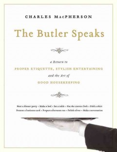 The butler speaks : a guide to stylish entertaining, etiquette, and the art of good housekeeping / Charles MacPherson.
