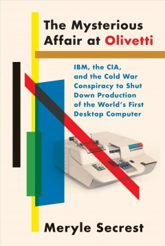 The mysterious affair at Olivetti : IBM, the CIA, and the Cold War conspiracy to shut down production of the world's first desktop computer / Meryle Secrest.
