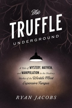The truffle underground : a tale of mystery, mayhem, and manipulation in the shadowy market of the world's most expensive fungus