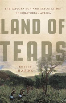 Land of tears : the exploration and exploitation of equatorial Africa