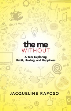 The me, without : a year exploring habit, healing, and happiness