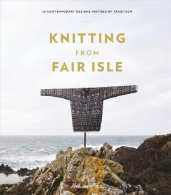 Knitting from Fair Isle : 20 contemporary designs inspired by tradition