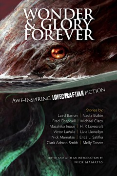 Wonder & glory forever : awe-inspiring Lovecraftian fiction / edited with an introduction by Nick Mamatas.