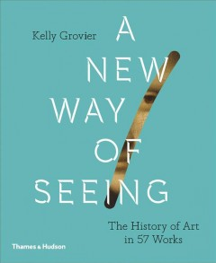 A new way of seeing : the history of art in 57 works / Kelly Grovier.