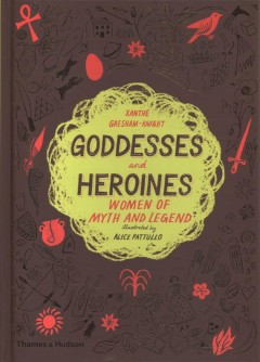 Goddesses and heroines : women of myth and legend / Xanthe Gresham-Knight ; illustrated by Alice Pattullo.