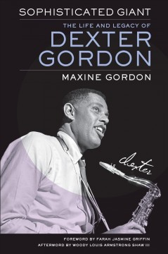 Sophisticated giant : the life and legacy of Dexter Gordon