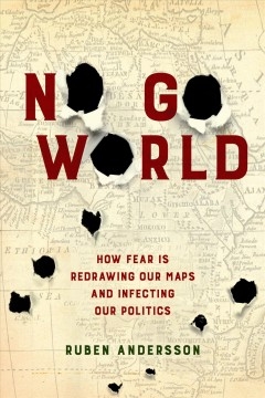 No go world : how fear is redrawing our maps and infecting our politics