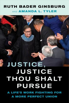Justice, justice thou shalt pursue : a life's work fighting for a more perfect union / Ruth Bader Ginsburg and Amanda L. Tyler.