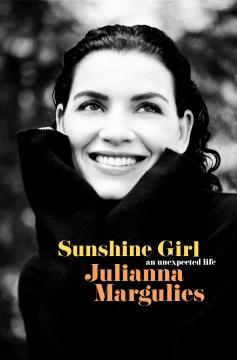 Sunshine girl : an unexpected life / Julianna Margulies.