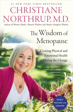 The wisdom of menopause : creating physical and emotional health during the change. [Revised and updated] / Christiane Northrup, M.D.