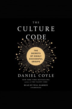 The culture code [electronic resource] : the secrets of highly successful groups / Daniel Coyle.
