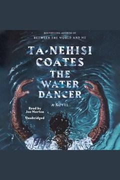 The water dancer [electronic resource] : a novel / Ta-Nehisi Coates.