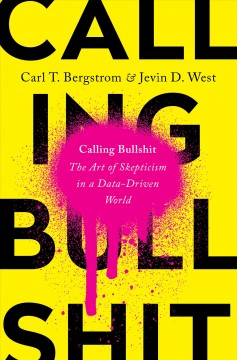 Calling bullshit : the art of skepticism in a data-driven world / Carl T. Bergstrom & Jevin D. West.