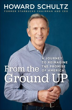 From the ground up A Journey to Reimagine the Promise of America / Howard Schultz