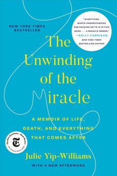 The unwinding of the miracle a memoir of life, death, and everything that comes after / by Julie Yip-Williams.