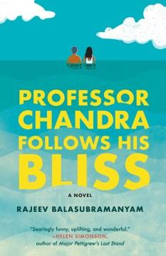 Professor Chandra follows his bliss a novel / Rajeev Balasubramanyam.