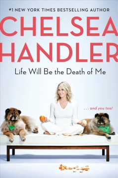 Life will be the death of me : and you, too! / Chelsea Handler.