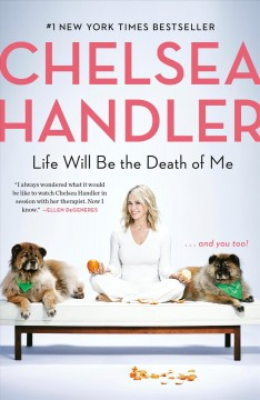 Life will be the death of me and you, too! / Chelsea Handler.