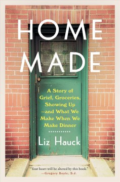 Home made a story of grief, groceries, showing up--and what we make when we make dinner / Liz Hauck.