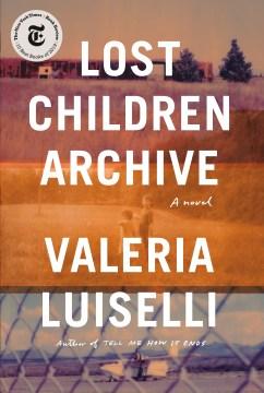 Lost children archive / Valeria Luiselli.