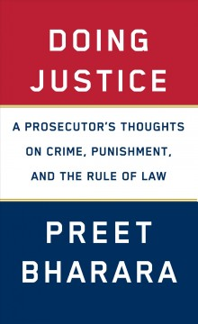 Doing justice : a prosecutor's thoughts on crime, punishment, and the rule of law / Preet Bharara.