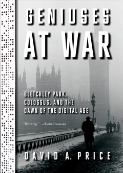 Geniuses at war Bletchley Park, Colossus, and the dawn of the digital age / by David A. Price.