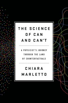 The science of can and can't : a physicist's journey through the land of counterfactuals