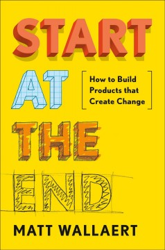 Start at the End : How to Build Products That Create Change