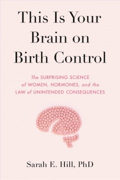 This is your brain on birth control : the surprising science of sex, women, hormones, and the law of unintended consequences