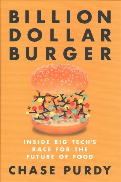 Billion dollar burger : inside big tech's race for the future of food / Chase Purdy.