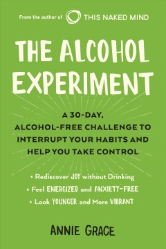 The alcohol experiment : a 30-day, alcohol-free challenge to interrupt your habits and help you take control / Annie Grace.