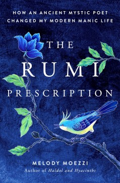 The Rumi prescription : how an ancient mystic poet changed my modern manic life / Melody Moezzi.