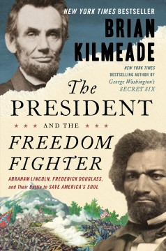 The president and the freedom fighter : Abraham Lincoln, Frederick Douglass, and their battle to save America's soul