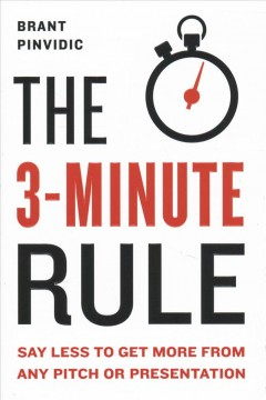 The 3-minute rule : saying less to get more out of any pitch or presentation