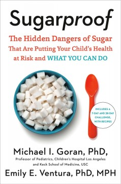 Sugarproof : the hidden dangers of sugar that are putting your child's health at risk and what you can do / Michael I. Goran, Ph.D. and Emily E. Ventura, Ph.D., MPH.