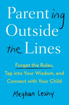 Parenting outside the lines : forget the rules, tap into your wisdom, and connect with your child / Meghan Leahy.