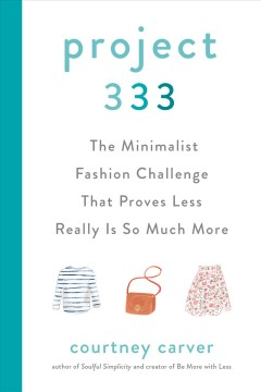 Project 333 : the minimalist fashion challenge that proves less really is so much more / Courtney Carver.