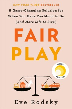 Fair play : a game-changing solution for when you have too much to do (and more life to live) / Eve Rodsky.