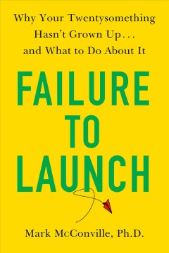 Failure to launch : why your twentysomething hasn't grown up...and what to do about it / Mark McConville, Ph.D..