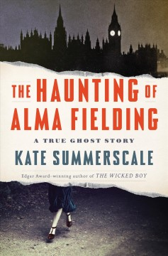 The haunting of Alma Fielding : a true ghost story / Kate Summerscale.