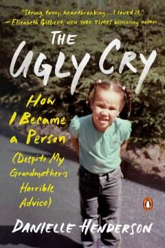 The ugly cry a memoir / Danielle Henderson.
