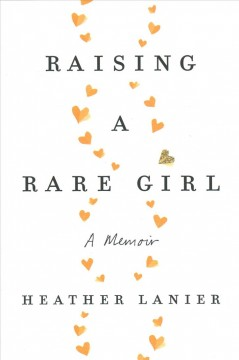 Raising a rare girl : a memoir / Heather Lanier.
